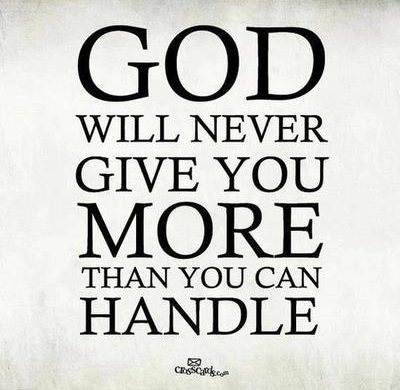 god will never give you more than you can bear